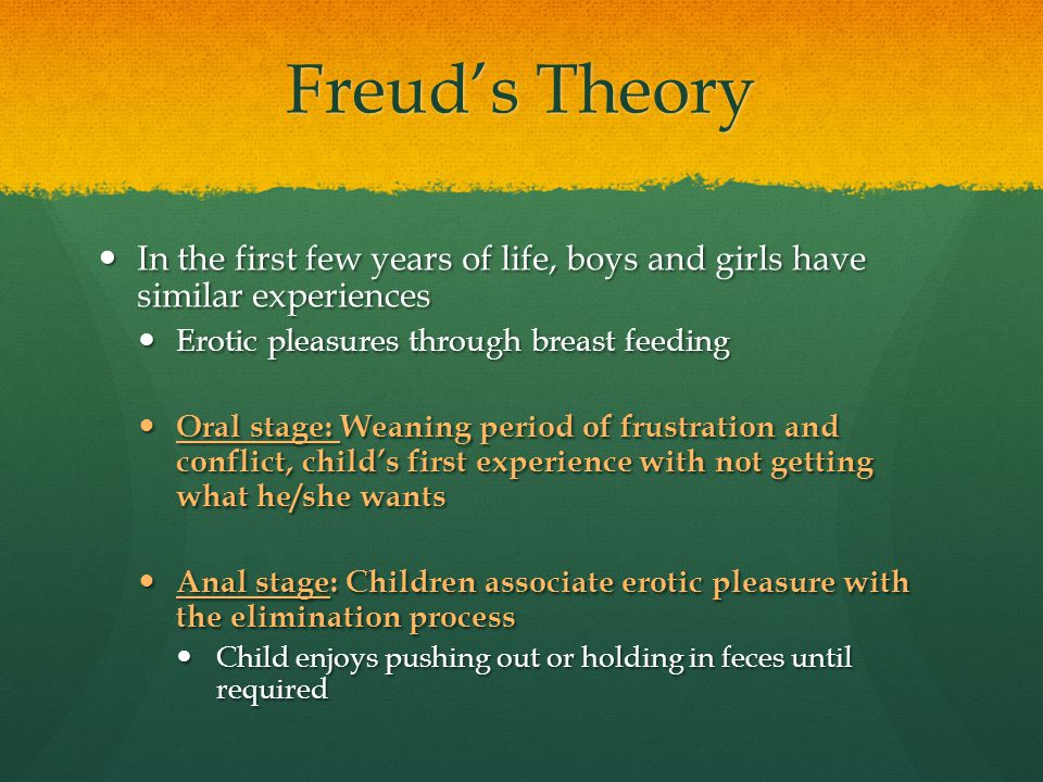 Freud's Theory In the first few years of life, boys and girls have similar experiences In the first few years of life, boys and girls have similar exp