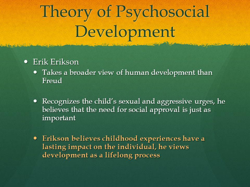 Theory of Psychosocial Development Erik Erikson Erik Erikson Takes a broader view of human development than Freud Takes a broader view of human develo