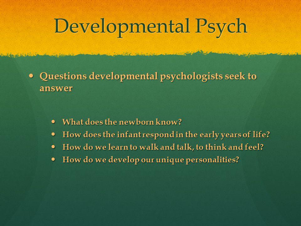 Developmental Psych Questions developmental psychologists seek to answer Questions developmental psychologists seek to answer What does the newborn kn