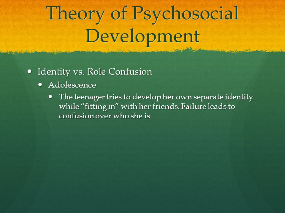 Theory of Psychosocial Development Identity vs. Role Confusion Identity vs. Role Confusion Adolescence Adolescence The teenager tries to develop her o