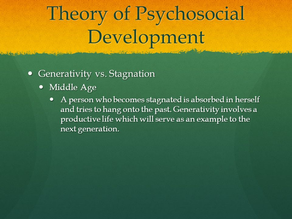 Theory of Psychosocial Development Generativity vs. Stagnation Generativity vs. Stagnation Middle Age Middle Age A person who becomes stagnated is abs