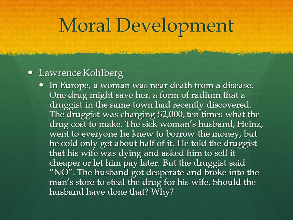 Moral Development Lawrence Kohlberg Lawrence Kohlberg In Europe, a woman was near death from a disease. One drug might save her, a form of radium that