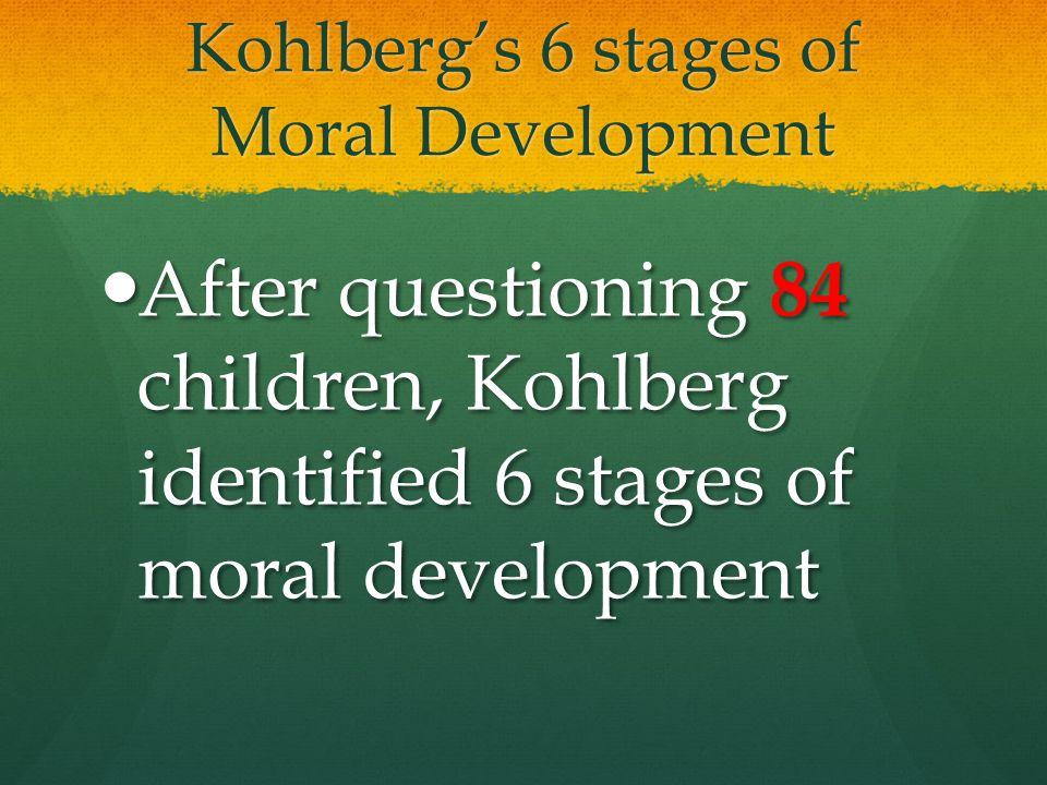 Kohlberg's 6 stages of Moral Development After questioning 84 children, Kohlberg identified 6 stages of moral development After questioning 84 childre