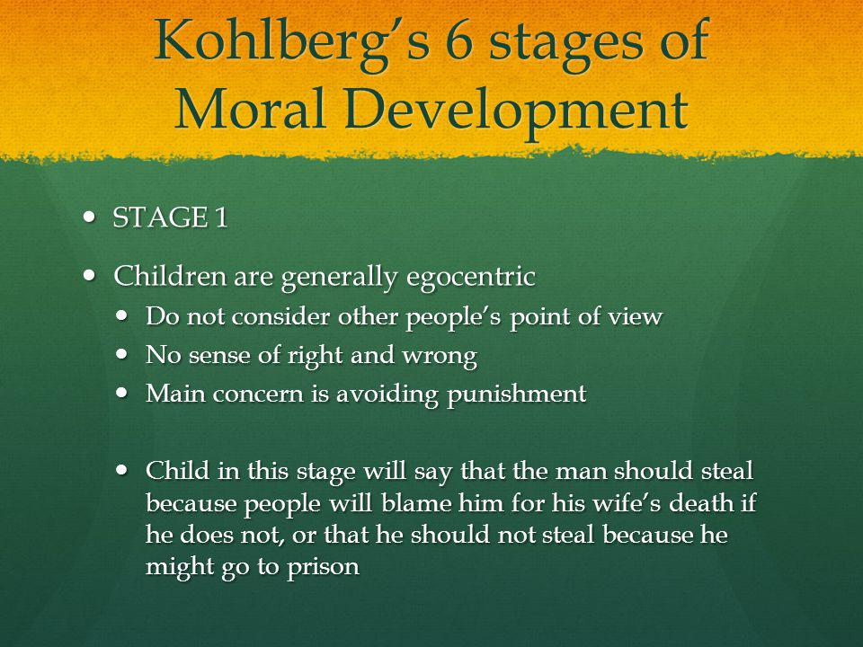 Kohlberg's 6 stages of Moral Development STAGE 1 STAGE 1 Children are generally egocentric Children are generally egocentric Do not consider other peo