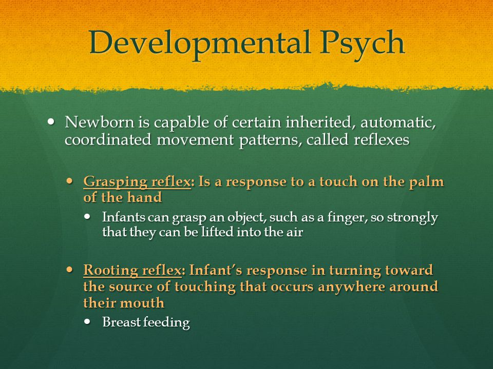 Developmental Psych Newborn is capable of certain inherited, automatic, coordinated movement patterns, called reflexes Newborn is capable of certain i