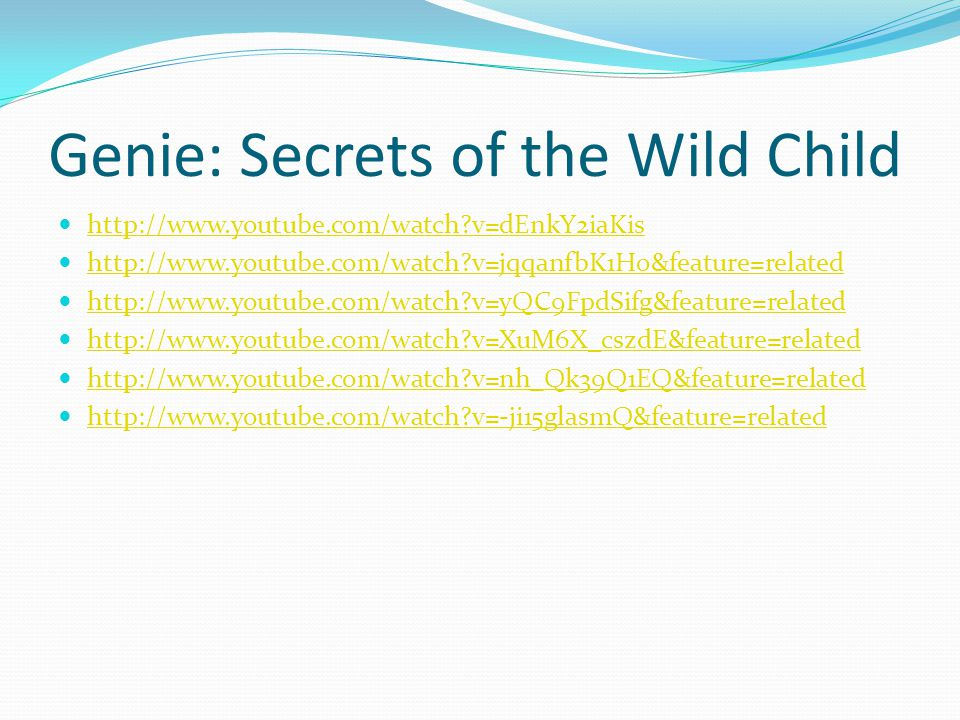 Genie: Secrets of the Wild Child http://www.youtube.com/watch?v=dEnkY2iaKis http://www.youtube.com/watch?v=jqqanfbK1H0&feature=related http://www.yout