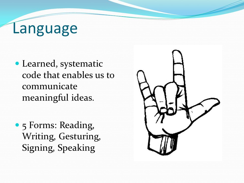 Language Learned, systematic code that enables us to communicate meaningful ideas. 5 Forms: Reading, Writing, Gesturing, Signing, Speaking