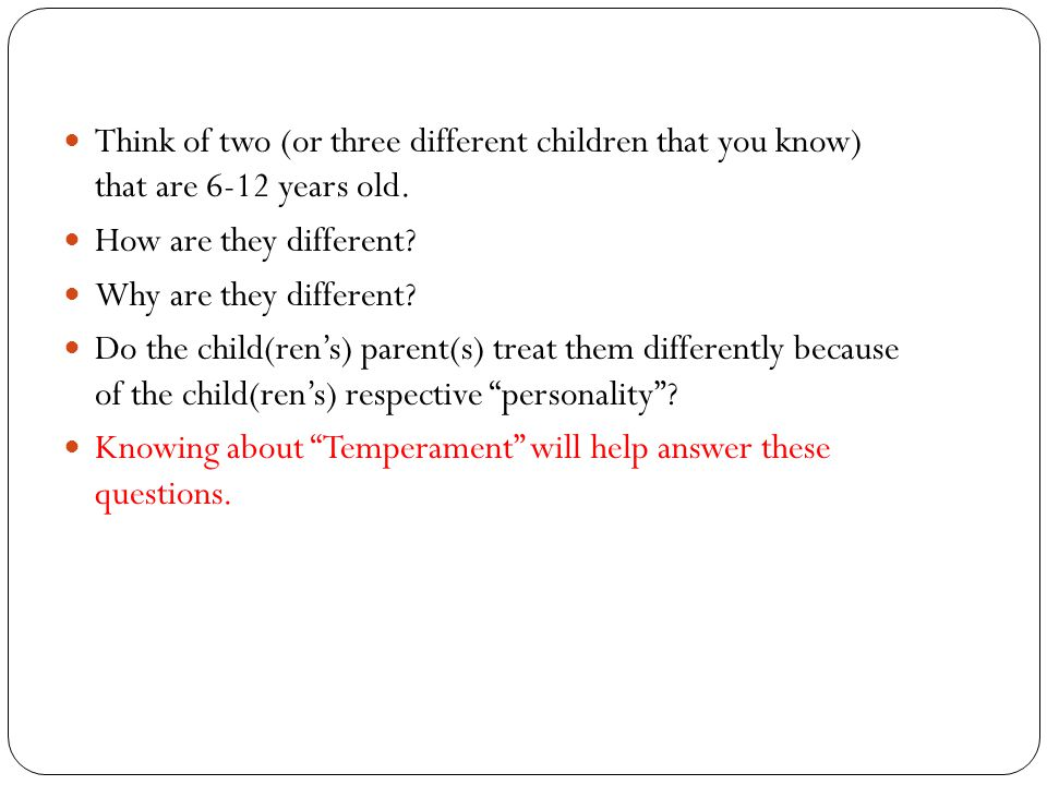 Think of two (or three different children that you know) that are 6-12 years old. How are they different? Why are they different? Do the child(ren's)