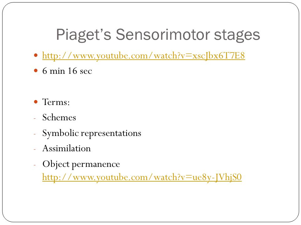Piaget's Sensorimotor stages http://www.youtube.com/watch?v=xscJbx6T7E8 6 min 16 sec Terms: - Schemes - Symbolic representations - Assimilation - Obje