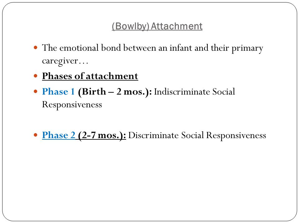 (Bowlby) Attachment The emotional bond between an infant and their primary caregiver… Phases of attachment Phase 1 (Birth – 2 mos.): Indiscriminate So