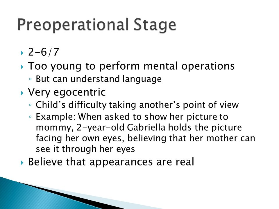  2-6/7  Too young to perform mental operations ◦ But can understand language  Very egocentric ◦ Child's difficulty taking another's point of view ◦ Example: When asked to show her picture to mommy, 2-year-old Gabriella holds the picture facing her own eyes, believing that her mother can see it through her eyes  Believe that appearances are real