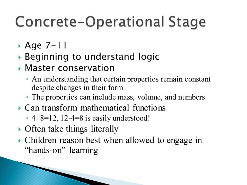  Age 7-11  Beginning to understand logic  Master conservation ◦ An understanding that certain properties remain constant despite changes in their form ◦ The properties can include mass, volume, and numbers  Can transform mathematical functions ◦ 4+8=12, 12-4=8 is easily understood.