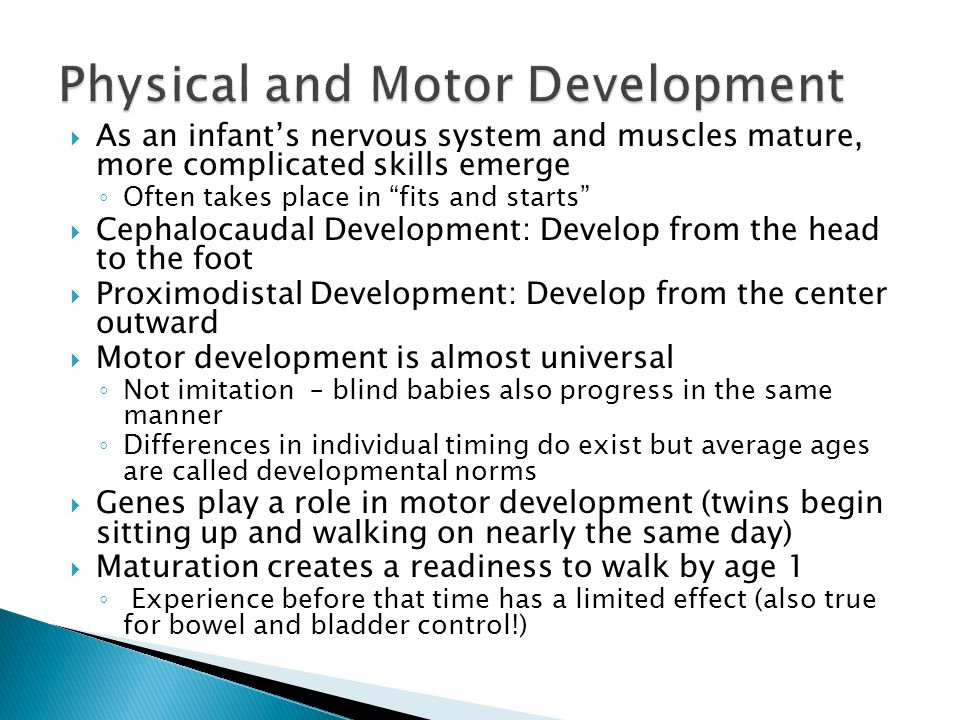  As an infant's nervous system and muscles mature, more complicated skills emerge ◦ Often takes place in fits and starts  Cephalocaudal Development: Develop from the head to the foot  Proximodistal Development: Develop from the center outward  Motor development is almost universal ◦ Not imitation – blind babies also progress in the same manner ◦ Differences in individual timing do exist but average ages are called developmental norms  Genes play a role in motor development (twins begin sitting up and walking on nearly the same day)  Maturation creates a readiness to walk by age 1 ◦ Experience before that time has a limited effect (also true for bowel and bladder control!)