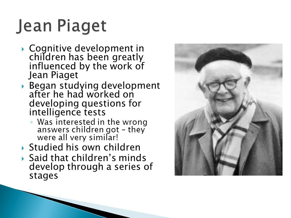  Cognitive development in children has been greatly influenced by the work of Jean Piaget  Began studying development after he had worked on developing questions for intelligence tests ◦ Was interested in the wrong answers children got – they were all very similar.