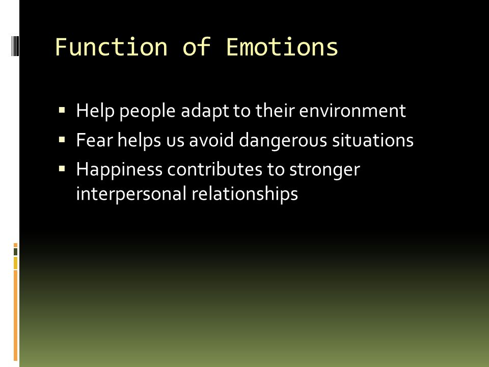 Function of Emotions  Help people adapt to their environment  Fear helps us avoid dangerous situations  Happiness contributes to stronger interpersonal relationships