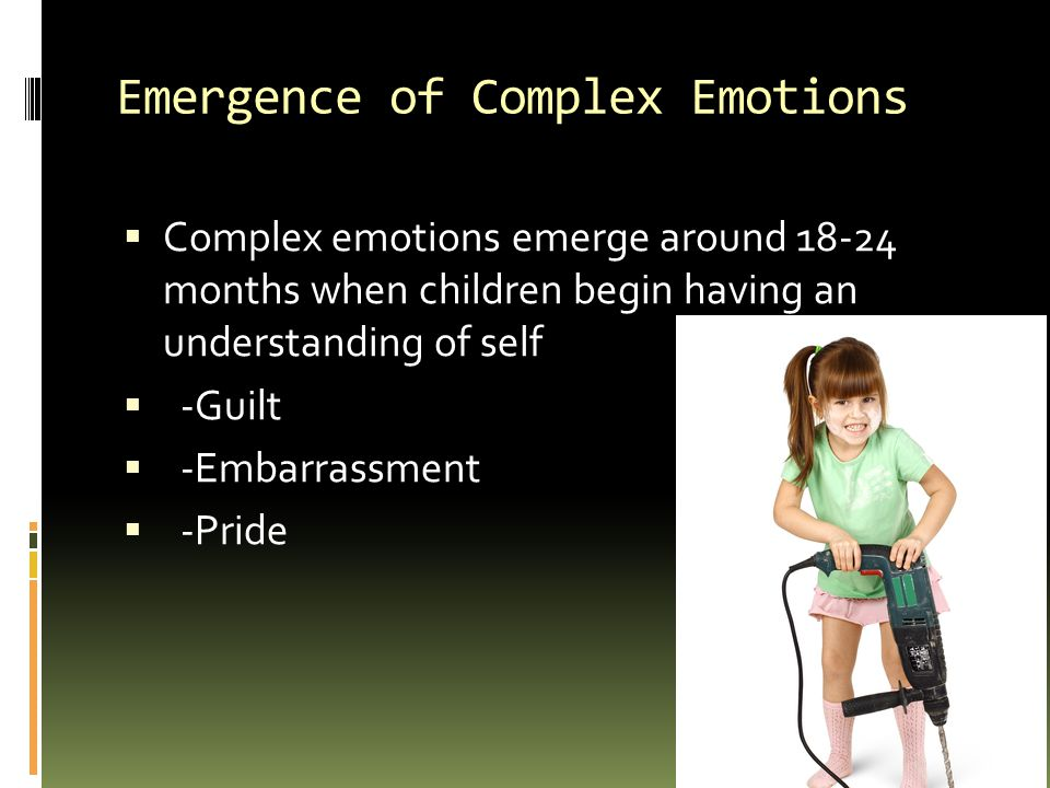 Emergence of Complex Emotions  Complex emotions emerge around 18-24 months when children begin having an understanding of self  -Guilt  -Embarrassment  -Pride