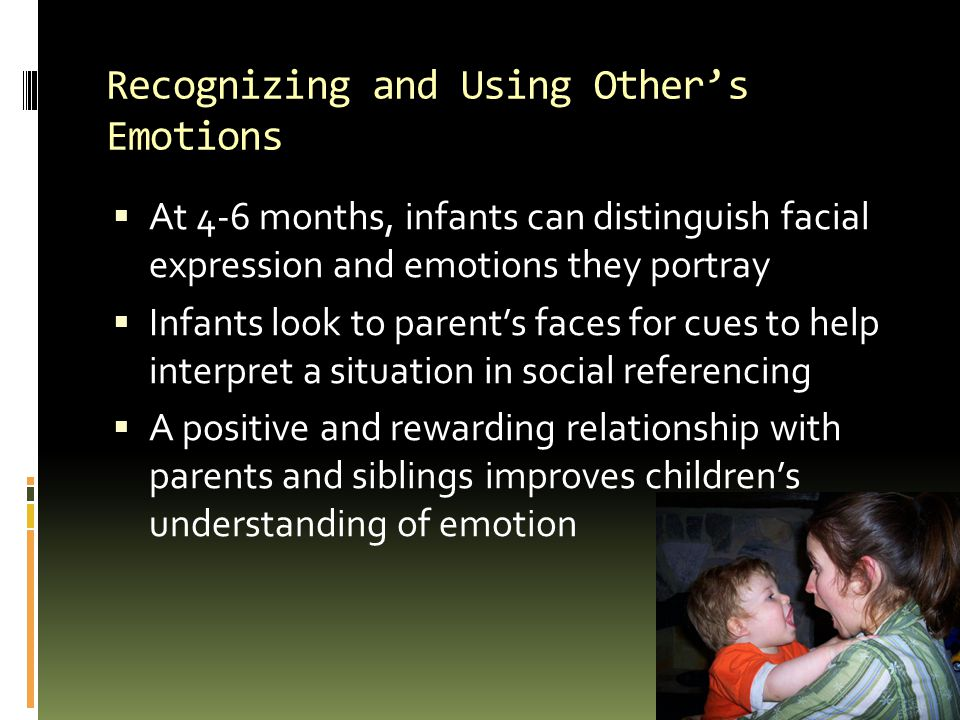 Recognizing and Using Other's Emotions  At 4-6 months, infants can distinguish facial expression and emotions they portray  Infants look to parent's faces for cues to help interpret a situation in social referencing  A positive and rewarding relationship with parents and siblings improves children's understanding of emotion