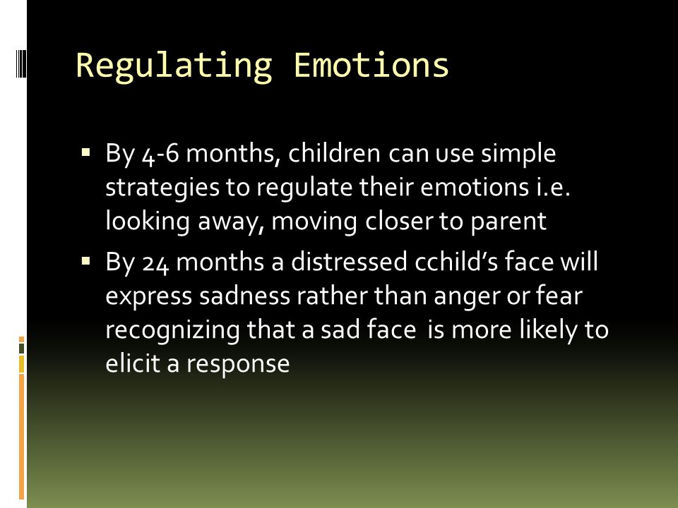 Regulating Emotions  By 4-6 months, children can use simple strategies to regulate their emotions i.e.