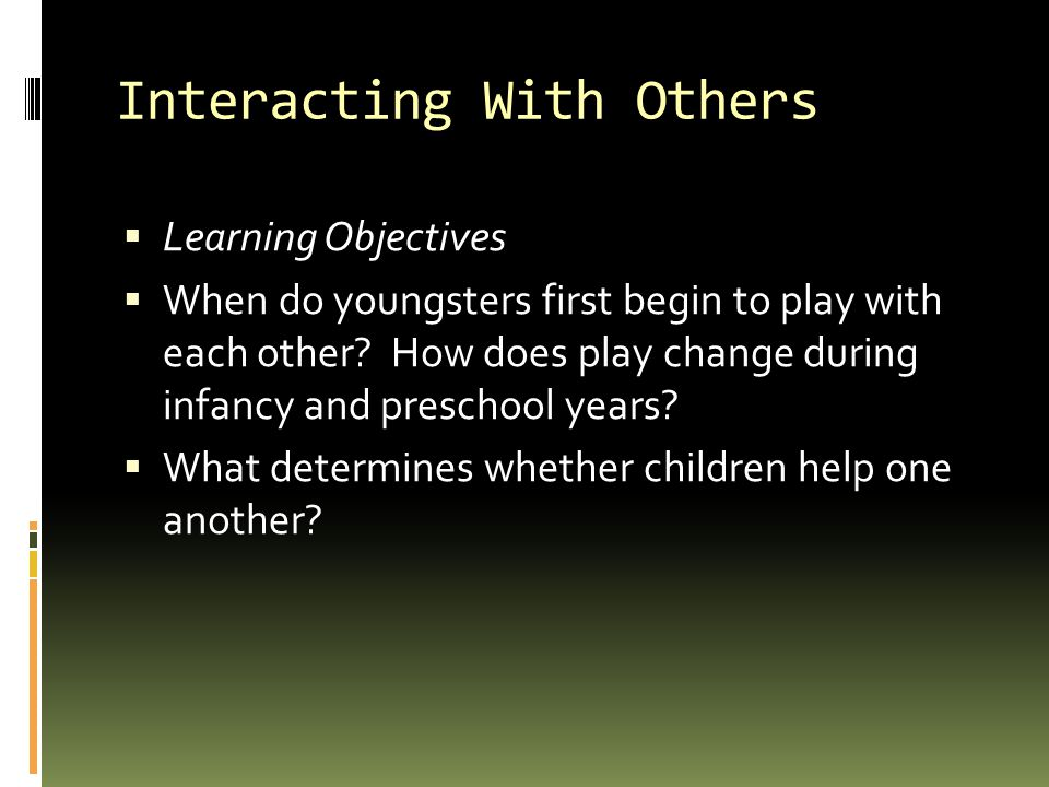 Interacting With Others  Learning Objectives  When do youngsters first begin to play with each other.