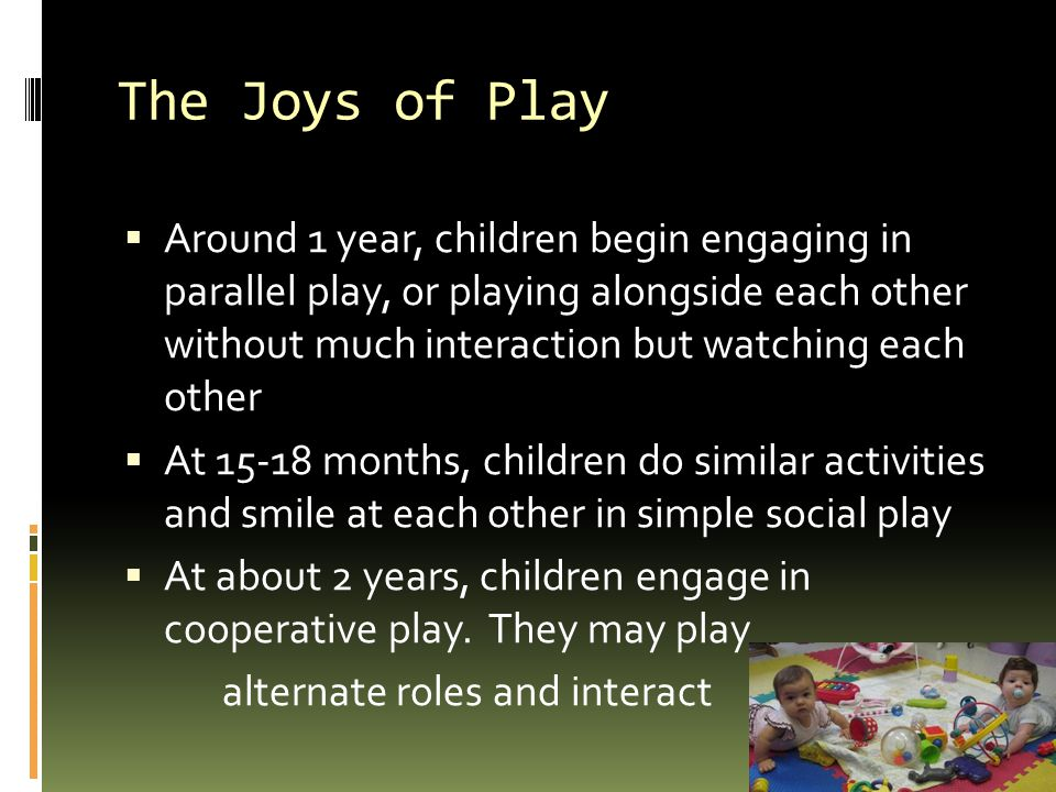 The Joys of Play  Around 1 year, children begin engaging in parallel play, or playing alongside each other without much interaction but watching each other  At 15-18 months, children do similar activities and smile at each other in simple social play  At about 2 years, children engage in cooperative play.