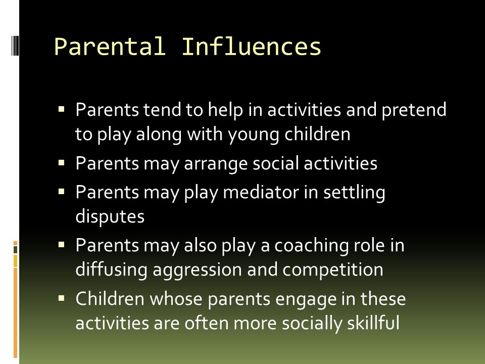 Parental Influences  Parents tend to help in activities and pretend to play along with young children  Parents may arrange social activities  Parents may play mediator in settling disputes  Parents may also play a coaching role in diffusing aggression and competition  Children whose parents engage in these activities are often more socially skillful