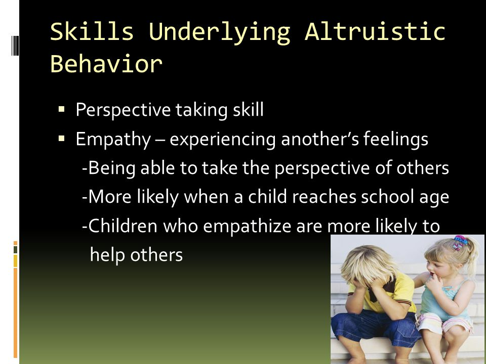 Skills Underlying Altruistic Behavior  Perspective taking skill  Empathy – experiencing another's feelings -Being able to take the perspective of others -More likely when a child reaches school age -Children who empathize are more likely to help others