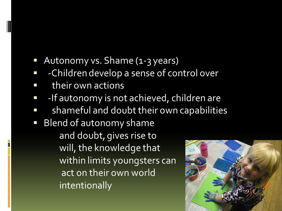  Autonomy vs. Shame (1-3 years)  -Children develop a sense of control over  their own actions  -If autonomy is not achieved, children are  shamef