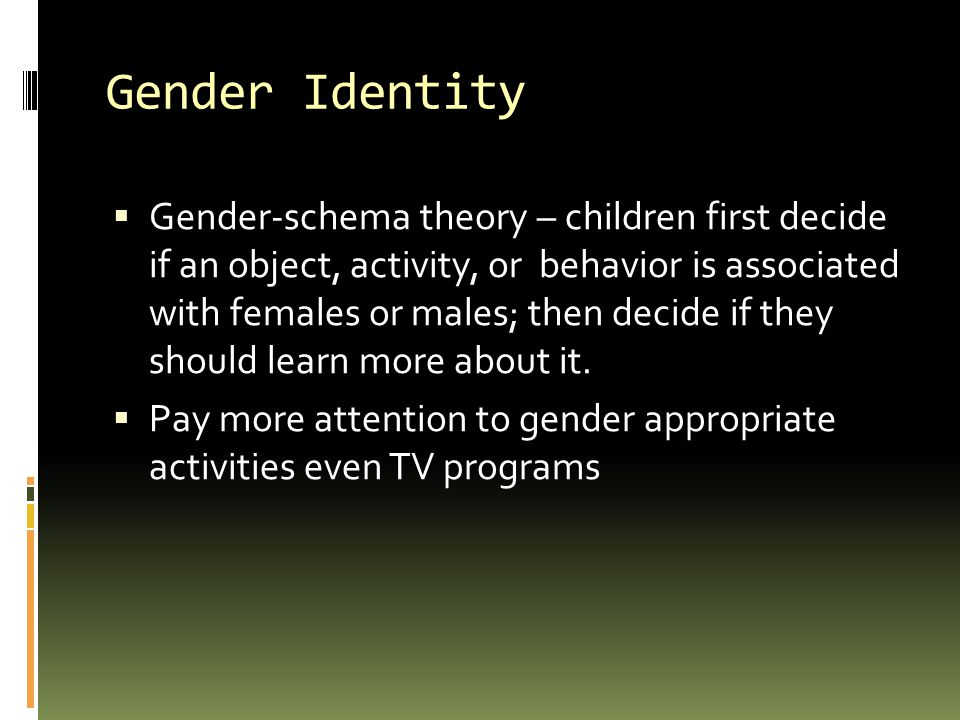 Gender Identity  Gender-schema theory – children first decide if an object, activity, or behavior is associated with females or males; then decide if they should learn more about it.