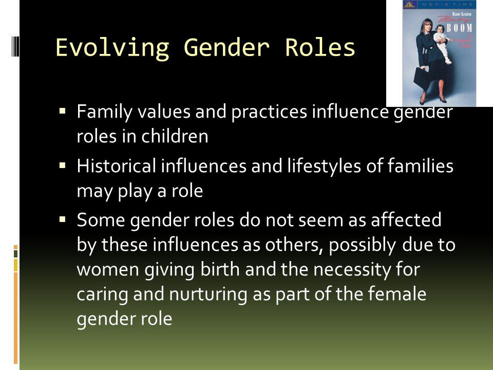 Evolving Gender Roles  Family values and practices influence gender roles in children  Historical influences and lifestyles of families may play a role  Some gender roles do not seem as affected by these influences as others, possibly due to women giving birth and the necessity for caring and nurturing as part of the female gender role