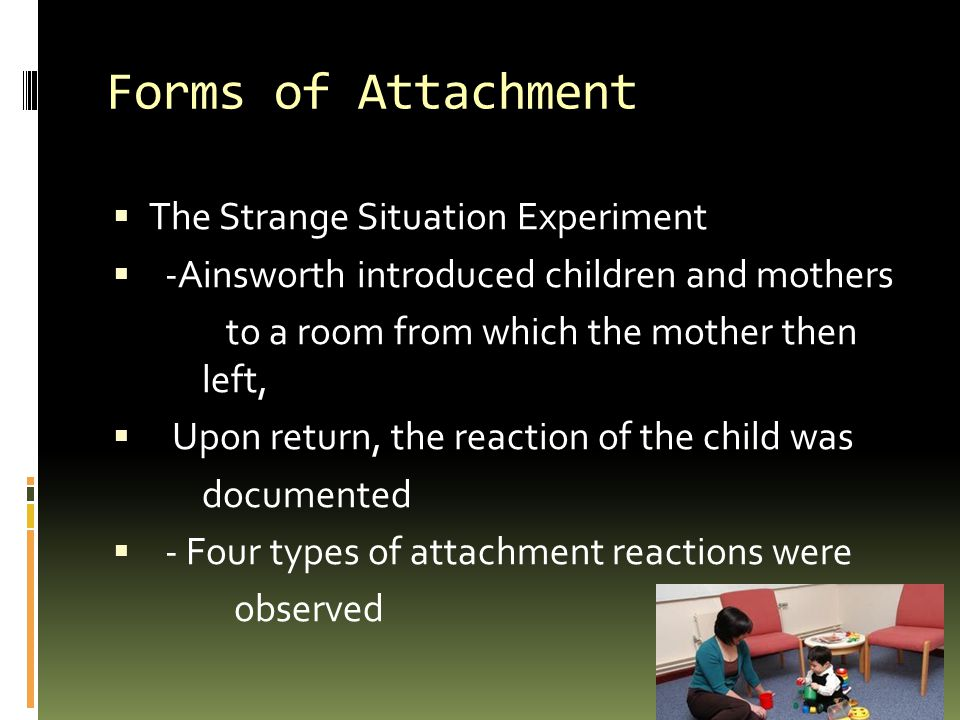 Forms of Attachment  The Strange Situation Experiment  -Ainsworth introduced children and mothers to a room from which the mother then left,  Upon return, the reaction of the child was documented  - Four types of attachment reactions were observed