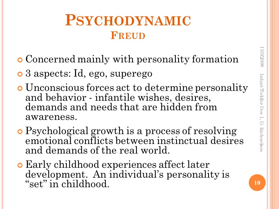 P SYCHODYNAMIC F REUD Concerned mainly with personality formation 3 aspects: Id, ego, superego Unconscious forces act to determine personality and behavior - infantile wishes, desires, demands and needs that are hidden from awareness.