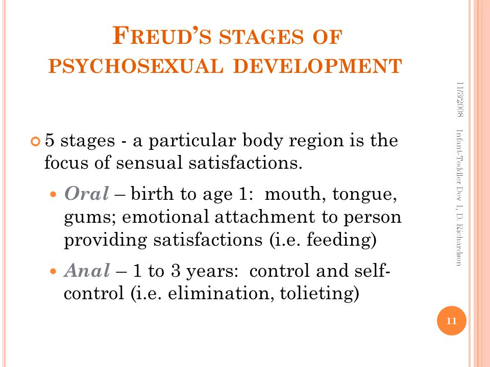 F REUD ' S STAGES OF PSYCHOSEXUAL DEVELOPMENT 5 stages - a particular body region is the focus of sensual satisfactions. Oral – birth to age 1: mouth,