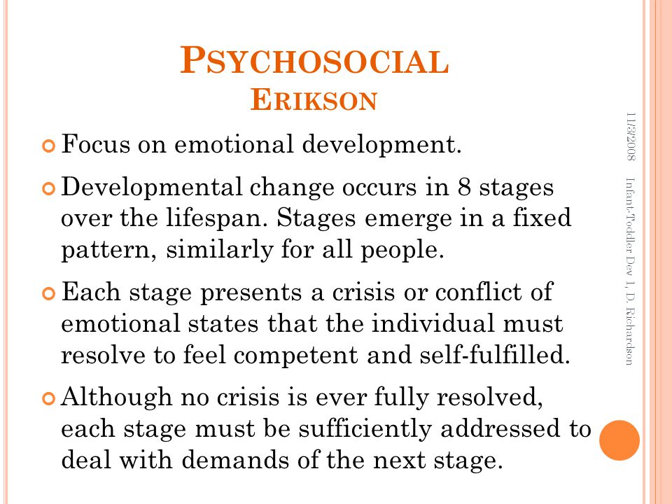 12 P SYCHOSOCIAL E RIKSON Focus on emotional development. Developmental change occurs in 8 stages over the lifespan. Stages emerge in a fixed pattern,