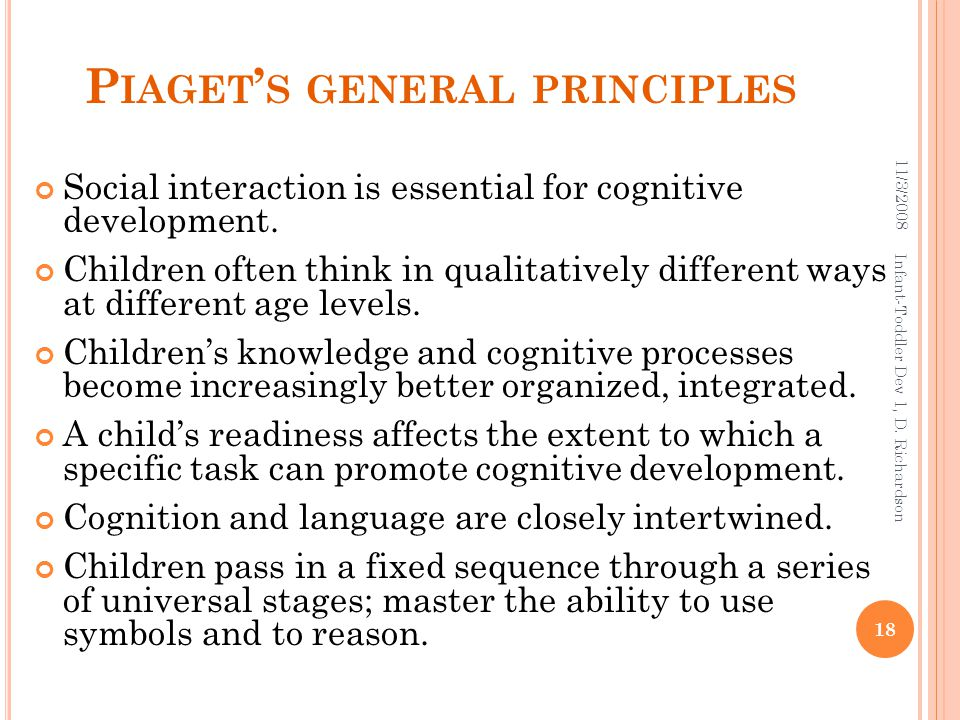 P IAGET ' S GENERAL PRINCIPLES Social interaction is essential for cognitive development. Children often think in qualitatively different ways at diff