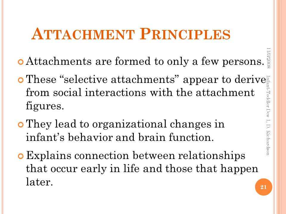 "A TTACHMENT P RINCIPLES Attachments are formed to only a few persons. These ""selective attachments"" appear to derive from social interactions with the"
