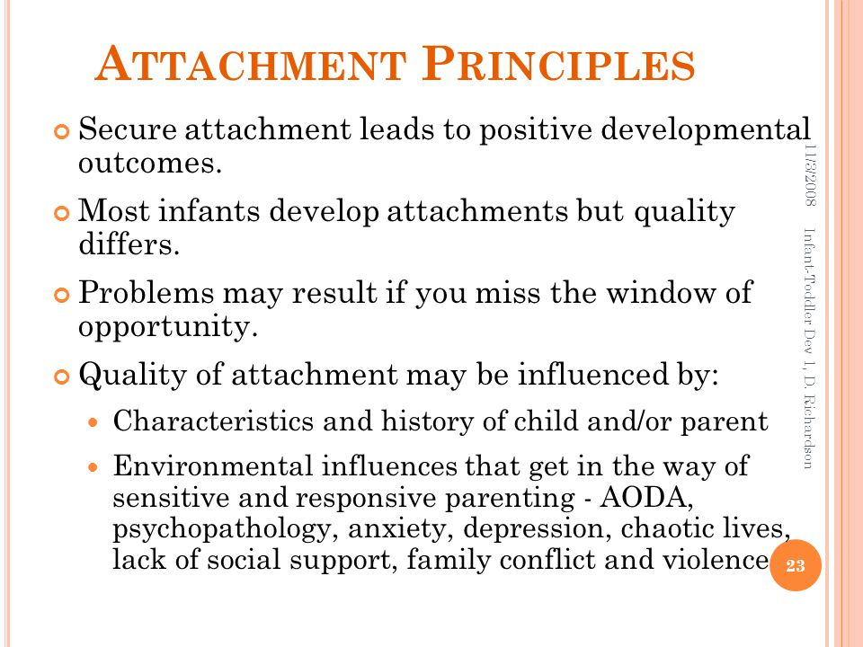 A TTACHMENT P RINCIPLES Secure attachment leads to positive developmental outcomes. Most infants develop attachments but quality differs. Problems may