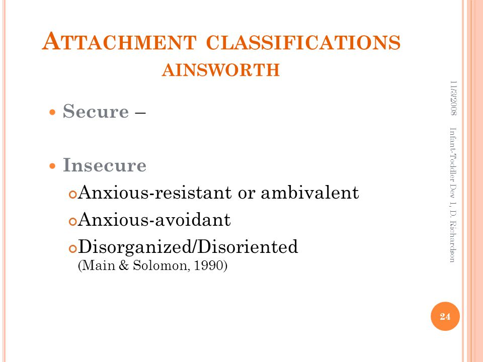 A TTACHMENT CLASSIFICATIONS AINSWORTH Secure – Insecure Anxious-resistant or ambivalent Anxious-avoidant Disorganized/Disoriented (Main & Solomon, 1990) 11/3/2008 24 Infant-Toddler Dev 1, D.
