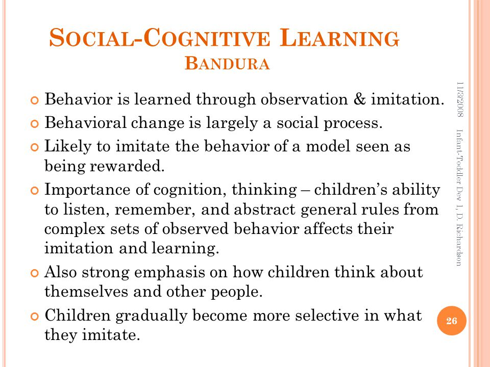 S OCIAL -C OGNITIVE L EARNING B ANDURA Behavior is learned through observation & imitation. Behavioral change is largely a social process. Likely to i
