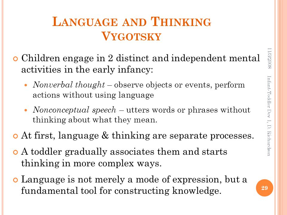 L ANGUAGE AND T HINKING V YGOTSKY Children engage in 2 distinct and independent mental activities in the early infancy: Nonverbal thought – observe objects or events, perform actions without using language Nonconceptual speech – utters words or phrases without thinking about what they mean.