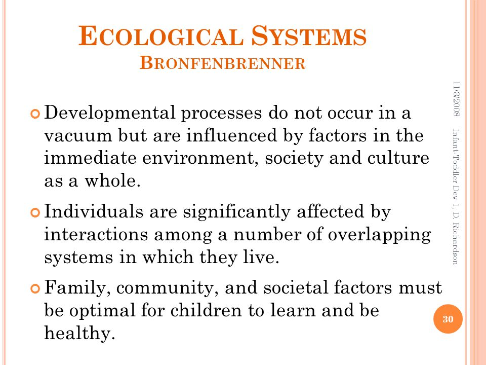 E COLOGICAL S YSTEMS B RONFENBRENNER Developmental processes do not occur in a vacuum but are influenced by factors in the immediate environment, society and culture as a whole.