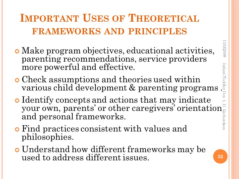 I MPORTANT U SES OF T HEORETICAL FRAMEWORKS AND PRINCIPLES Make program objectives, educational activities, parenting recommendations, service providers more powerful and effective.