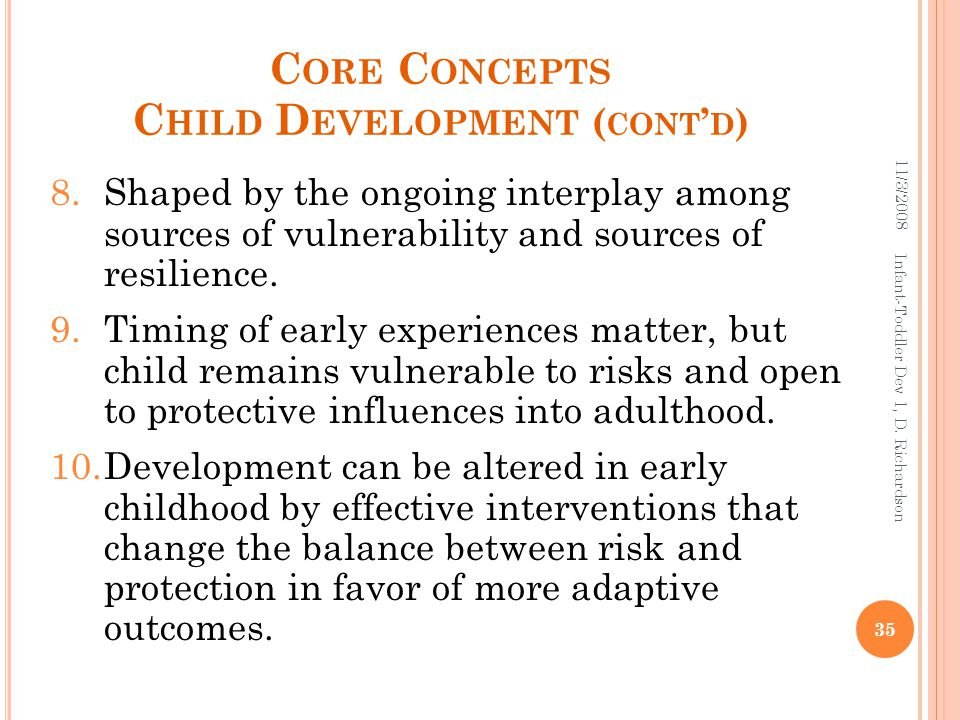 C ORE C ONCEPTS C HILD D EVELOPMENT ( CONT ' D ) 8.Shaped by the ongoing interplay among sources of vulnerability and sources of resilience.