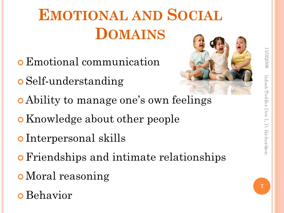 E MOTIONAL AND S OCIAL D OMAINS Emotional communication Self-understanding Ability to manage one's own feelings Knowledge about other people Interpersonal skills Friendships and intimate relationships Moral reasoning Behavior 11/3/2008 7 Infant-Toddler Dev 1, D.