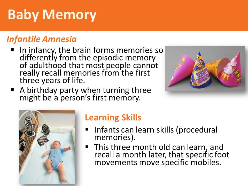 Baby Memory  In infancy, the brain forms memories so differently from the episodic memory of adulthood that most people cannot really recall memories