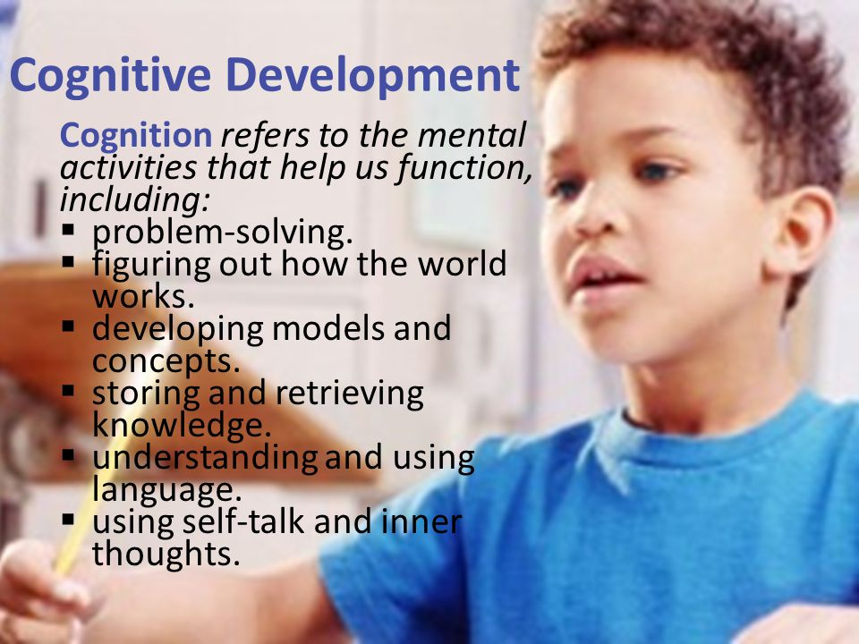 Cognitive Development Cognition refers to the mental activities that help us function, including:  problem-solving.  figuring out how the world work