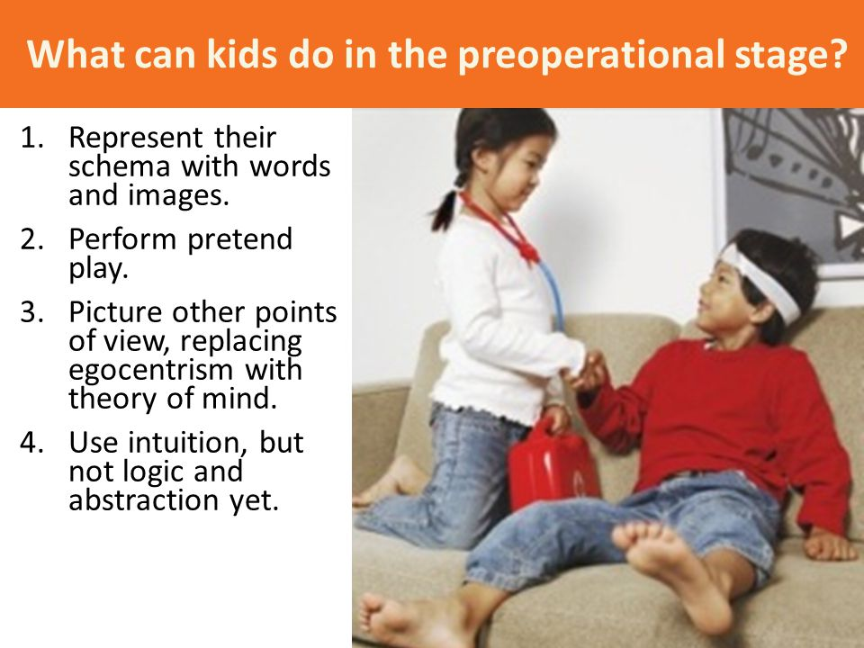 What can kids do in the preoperational stage? 1.Represent their schema with words and images. 2.Perform pretend play. 3.Picture other points of view,