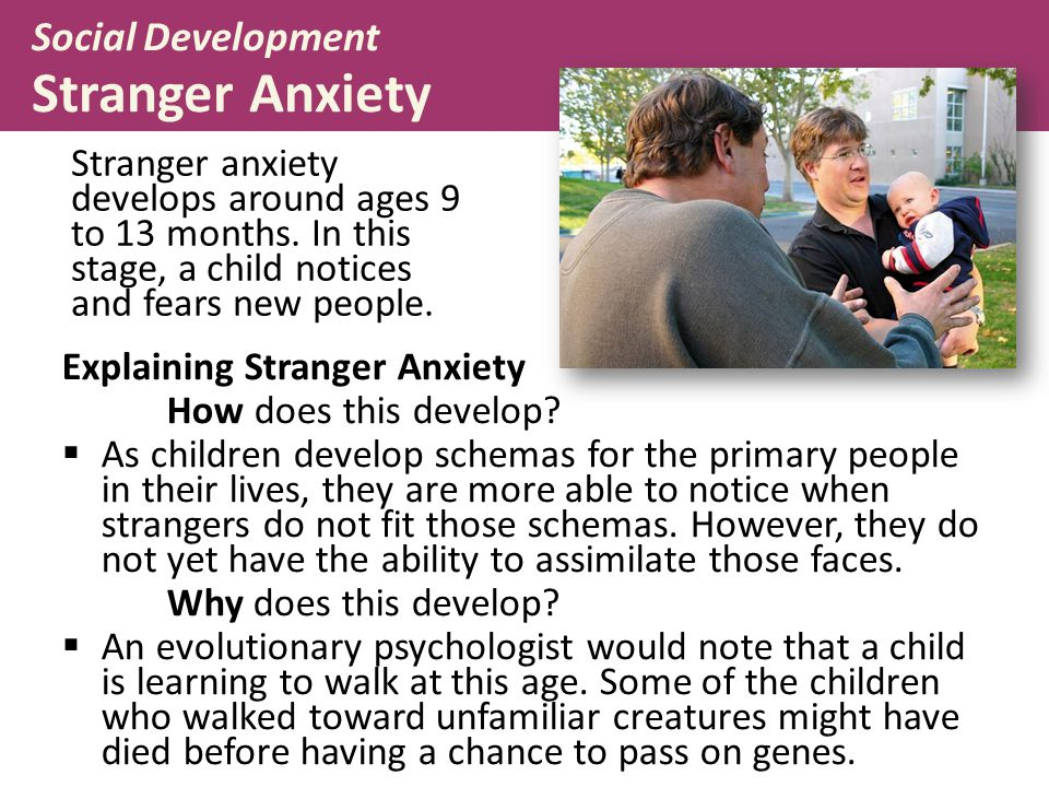 Stranger anxiety develops around ages 9 to 13 months. In this stage, a child notices and fears new people. Explaining Stranger Anxiety How does this d