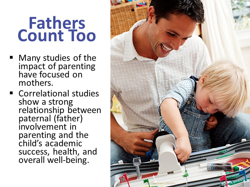 Fathers Count Too  Many studies of the impact of parenting have focused on mothers.  Correlational studies show a strong relationship between patern