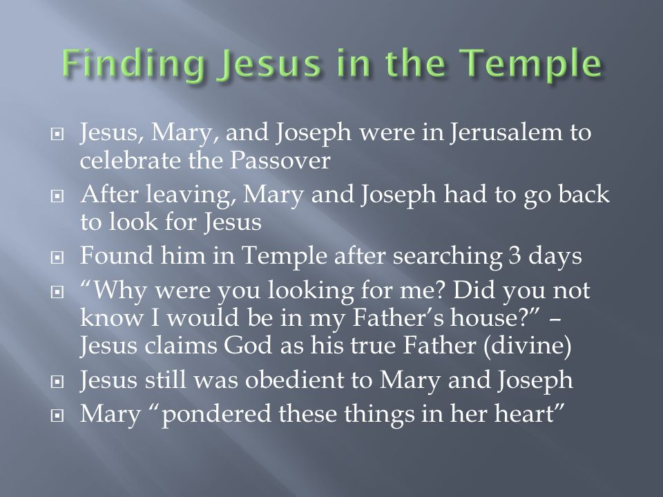  Jesus, Mary, and Joseph were in Jerusalem to celebrate the Passover  After leaving, Mary and Joseph had to go back to look for Jesus  Found him in Temple after searching 3 days  Why were you looking for me.