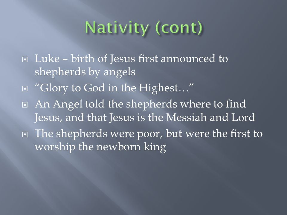  Luke – birth of Jesus first announced to shepherds by angels  Glory to God in the Highest…  An Angel told the shepherds where to find Jesus, and that Jesus is the Messiah and Lord  The shepherds were poor, but were the first to worship the newborn king